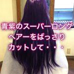 青紫のスーパーロングヘアーをばっさりカットして・・・