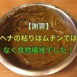 【謝罪】ヘナの粘りはムチンではなく食物繊維でした!
