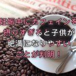 妊娠中にカフェインを摂りすぎると子供が肥満になりやすいことが判明!
