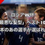 【悲報】ロシアW杯「最悪な髪型」ベスト10に日本のあの選手が選ばれる