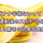 バナナ半端ないって!運動後のスポドリを超える驚きの効果を発見!