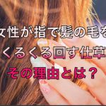 女性が指で髪の毛を『くるくる回す仕草』その理由とは?