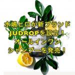 水嶋ヒロが新ブランドJUDROPを設立!オールインワンシャンプーを発売!