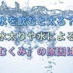 水を飲むと太る?水太りや水による「むくみ」の原因は…