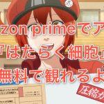 Amazon primeでアニメ『はたらく細胞』が無料で観れるよ!