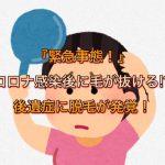 『緊急事態』コロナ感染後に毛が抜ける(ハゲる)!?後遺症に脱毛が発覚!