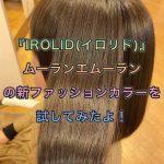 『IROLID(イロリド)』ムーランエムーランの新ファッションカラーを試してみたよ!