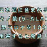 日本酒などに含まれるアミノ酸(5-ALA)が新型コロナを100%阻害すると発見!