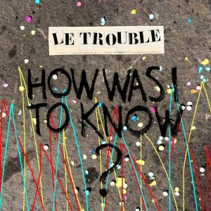"""How Was I to Know?"" - Le Trouble"