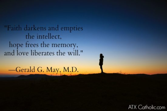 """Faith darkens and empties the intellect, hope frees the memory, and love liberates the will."" Gerald G. May, M.D."