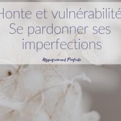 Honte et vulnérabilité: Se pardonner…