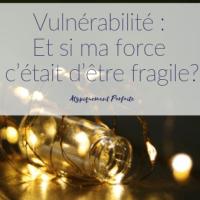 Vulnérabilité : Et si ma force c'était d'être fragile?