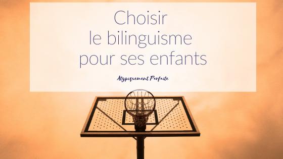 Bilinguisme Pourquoi vouloir que les enfants parlent deux langues dès leur plus jeune âge. Quels sont les avantages que nous y avons trouvé? Pourquoi avons nous fait ce choix pour notre famille?