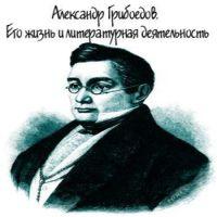 аудиокнига Александр Грибоедов. Его жизнь и литературная деятельность