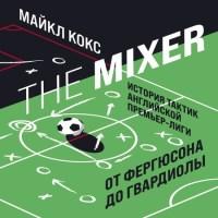 аудиокнига The Mixer. История тактик английской Премьер-лиги от Фергюсона до Гвардиолы
