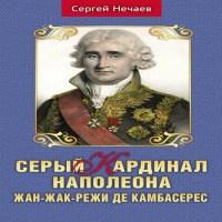 аудиокнига Серый кардинал Наполеона. Жан-Жак-Режи де Камбасерес