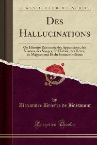 Des Hallucinations Ou Histoire Raisonnée Des Apparitions, Des Visions, Des Songes, de l'Extase, Des Rêves, Du Magnétisme Et Du Somnambulisme