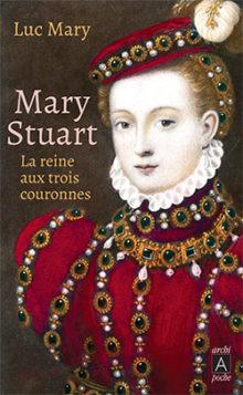 Mary Stuart, la reine aux trois couronnes de Luc MARY