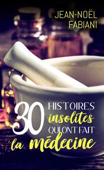 30 histoires insolites qui ont fait la médecine de Jean-Noël FABIANI