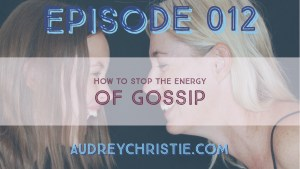 Episode 012 – How to Stop the Energy of Gossip