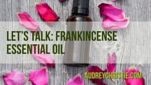 Let's talk about Frankincense Essential Oil
