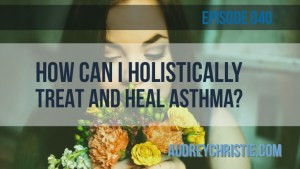 How to Holistically Treat and Heal Asthma