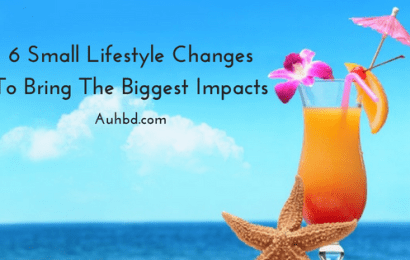 6 Small Lifestyle Changes To Bring The Biggest Impacts