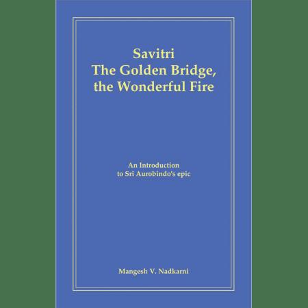 Savitri - The Golden Bridge, the Wonderful Fire by M. Nadkarni