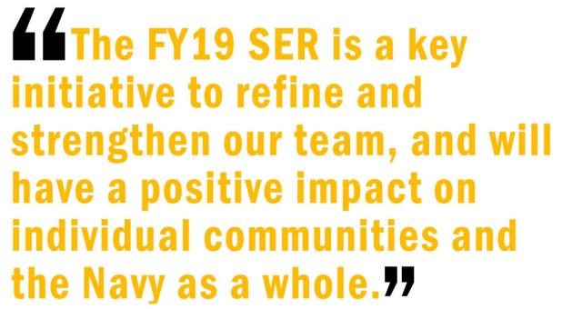 The FY19 SER is a key initiative to refine and strengthen our team, and will have a positive impact on individual communities and the Navy as a whole.