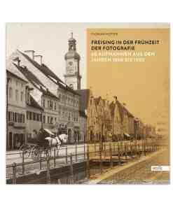 Buch, Freising in der Frühzeit der Fotografie, 60 Aufnahmen aus den Jahren 1860 bis 1900