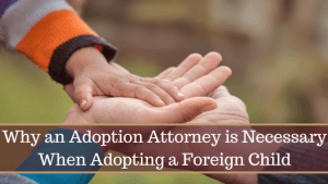 Why an Adoption Attorney is Necessary When Adopting a Foreign Child