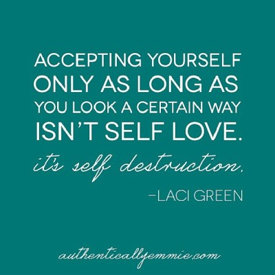 Accepting yourself only as long as you look a certain way isn't self love. It's self destruction.