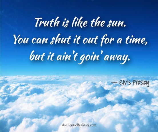 Truth is like the sun. You can shut it out for a time, but it ain't goin' away. ~ Elvis Presley