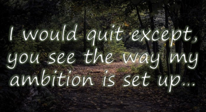 I would quit except, you see the way my ambition is set up...