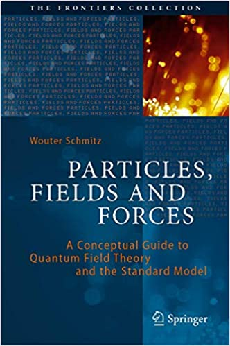 Particles Fields and Forces A Conceptual Guide to Quantum Field Theory and the Standard Model Wouter Schmitz