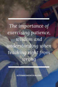 The importance of exercising patience, wisdom and understanding when teaching right from wrong
