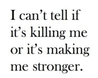 is it killing me or stronger