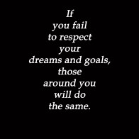 If-you-fail-to-respect-your-dreams-and-goals-those-around-you-will-do-the-same.-8x10[1]