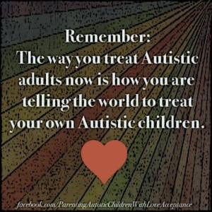 Remember: The way you treat Autistic adults now is how you are telling the world to treat your own Autistic children. (heart graphic)