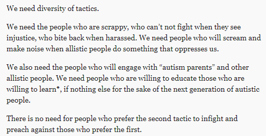 "We need diversity of tactics.  We need the people who are scrappy, who can't not fight when they see injustice, who bite back when harassed. We need people who will scream and make noise when allistic people do something that oppresses us.  We also need the people who will engage with ""autism parents"" and other allistic people. We need people who are willing to educate those who are willing to learn*, if nothing else for the sake of the next generation of autistic people.  There is no need for people who prefer the second tactic to infight and preach against those who prefer the first."