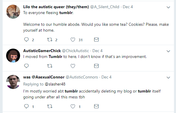"A Twitter user self-described as 'Lilo the autistic queer (they/them)' with the handle @A_Silent_Child said ""To everyone fleeing Tumblr: welcome to our humble abode. Would you like some tea? Cookies? Please, make yourself at home.' A user self-described as 'AutisticGamerChick' with the handle @ChickAutistic said ""I moved from Tumblr to here. I don't know if that's an improvement."" A user self-described as 'was @AsexualConnor' with the handle @AutisticConnors said ""I'm mostly worried abt tumblr accidentally deleting my blog or tumblr itself going under after all this mess tbh"". These statements were all tweeted on December 4th, 2018."