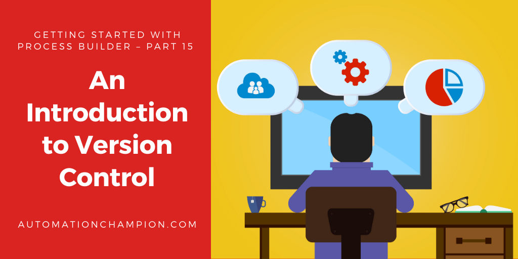 Getting Started with Process Builder – Part 15 (An Introduction to Version Control)