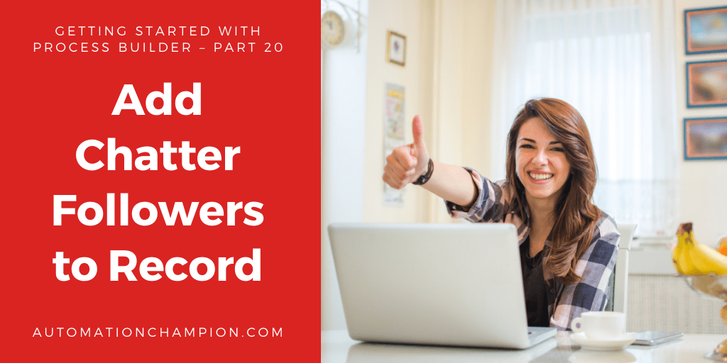 Getting Started with Process Builder – Part 20 (Add Chatter Followers to Record)