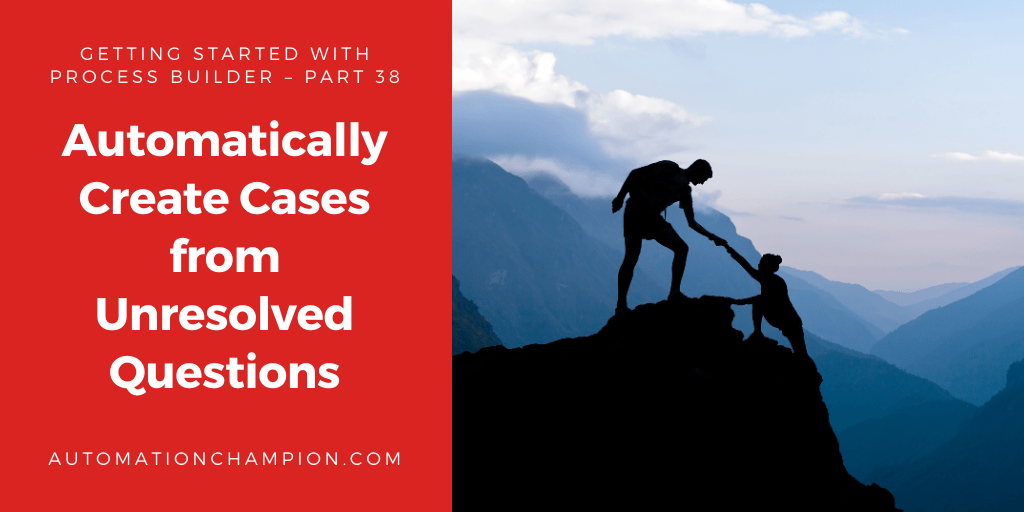 Getting Started with Process Builder – Part 38 (Automatically Create Cases from Unresolved Questions)