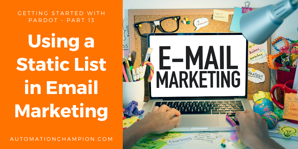 Getting Started with Pardot – Part 13 (Using a Static List in Email Marketing)