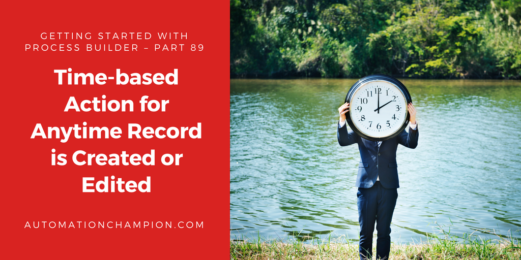 Getting Started with Process Builder – Part 89 (Time-based Action for Anytime Record is Created or Edited)