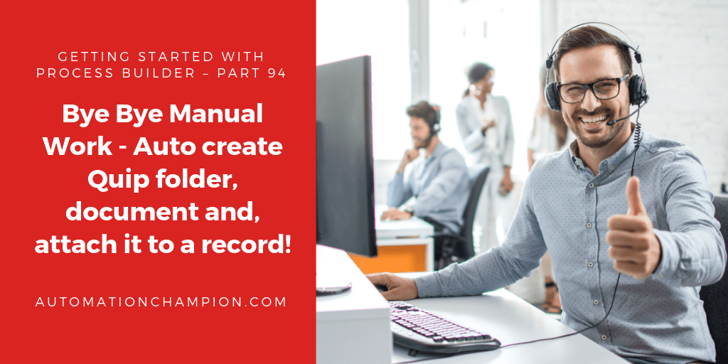 Getting Started with Process Builder – Part 94 (Bye Bye Manual Work – Auto create Quip folder, document and, attach it to a record!)