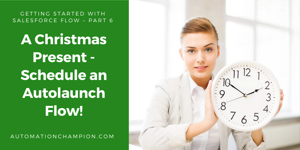Getting Started with Salesforce Flow – Part 6 (A Christmas Present – Schedule an Autolaunch Flow!)