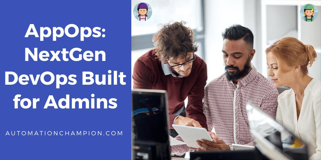 AppOps: NextGen DevOps Built for Admins