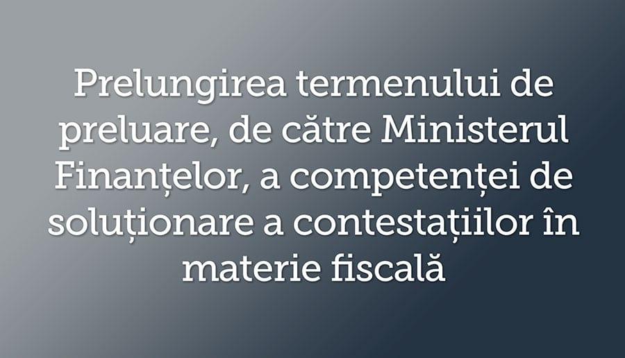 Prelungirea termenului de preluare, de catre Ministerul Finantelor, a competentei de solutionare a contestatiilor in materie fiscala